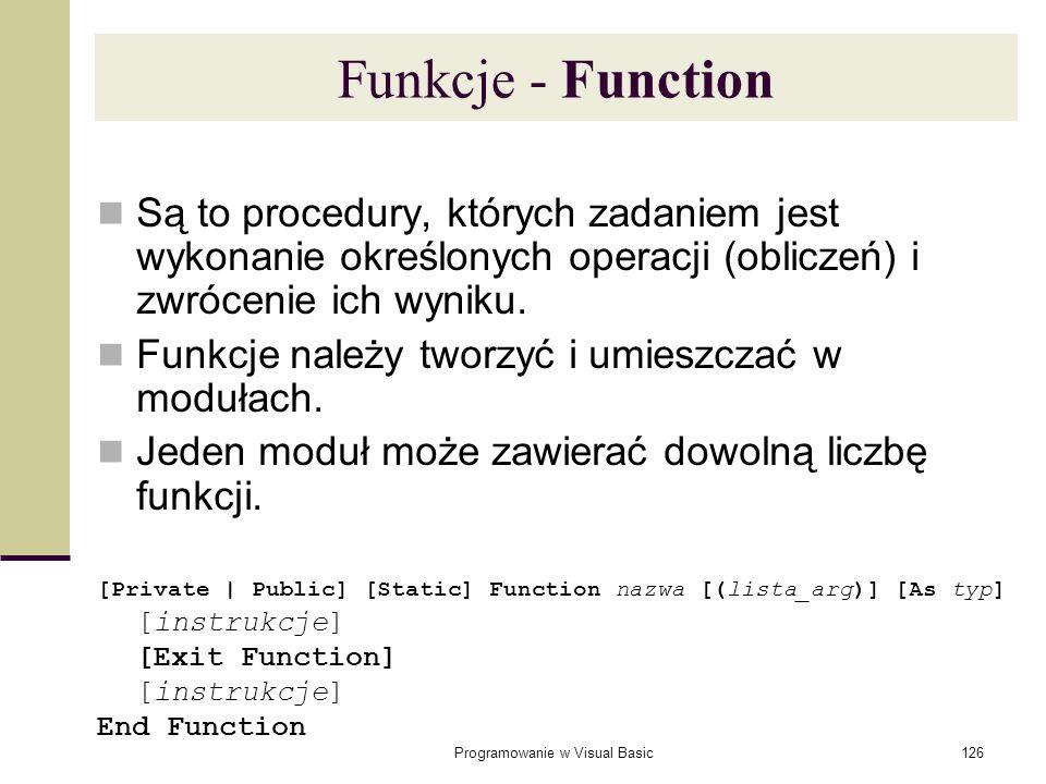Programowanie w Visual Basic126 Funkcje - Function Są to procedury, których zadaniem jest wykonanie określonych operacji (obliczeń) i zwrócenie ich wy