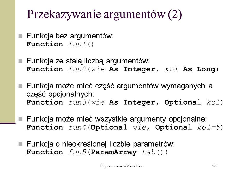 Programowanie w Visual Basic128 Przekazywanie argumentów (2) Funkcja bez argumentów: Function fun1() Funkcja ze stałą liczbą argumentów: Function fun2