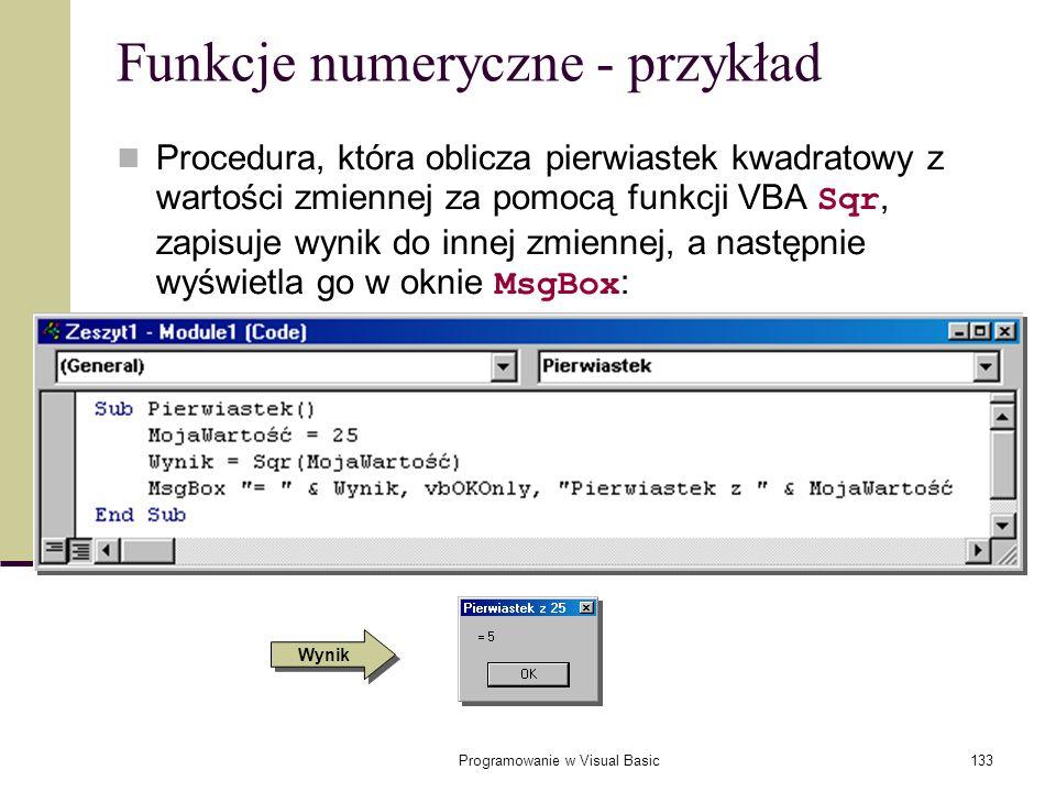 Programowanie w Visual Basic133 Funkcje numeryczne - przykład Procedura, która oblicza pierwiastek kwadratowy z wartości zmiennej za pomocą funkcji VB