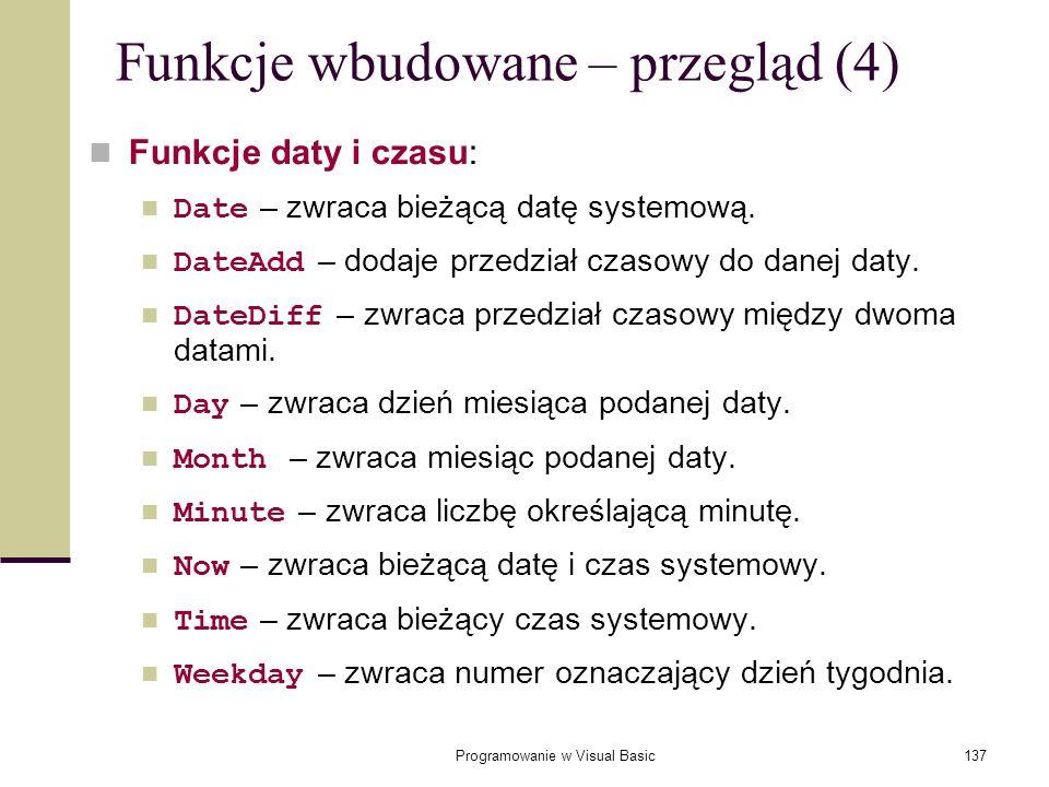 Programowanie w Visual Basic137 Funkcje wbudowane – przegląd (4) Funkcje daty i czasu: Date – zwraca bieżącą datę systemową. DateAdd – dodaje przedzia