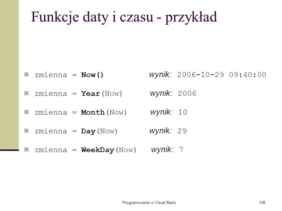Programowanie w Visual Basic138 Funkcje daty i czasu - przykład zmienna = Now() wynik: 2006-10-29 09:40:00 zmienna = Year(Now) wynik: 2006 zmienna = M