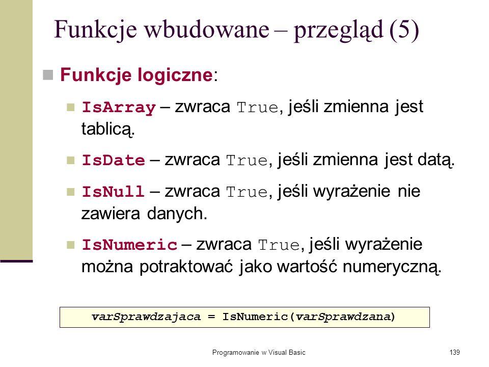 Programowanie w Visual Basic139 Funkcje wbudowane – przegląd (5) Funkcje logiczne: IsArray – zwraca True, jeśli zmienna jest tablicą. IsDate – zwraca