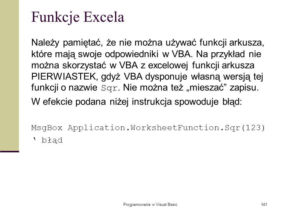 Programowanie w Visual Basic141 Funkcje Excela Należy pamiętać, że nie można używać funkcji arkusza, które mają swoje odpowiedniki w VBA. Na przykład
