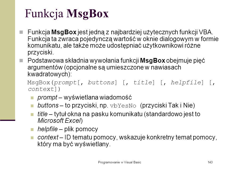 Programowanie w Visual Basic143 Funkcja MsgBox Funkcja MsgBox jest jedną z najbardziej użytecznych funkcji VBA. Funkcja ta zwraca pojedynczą wartość w