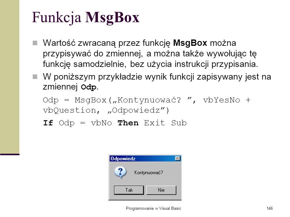 Programowanie w Visual Basic146 Funkcja MsgBox Wartość zwracaną przez funkcję MsgBox można przypisywać do zmiennej, a można także wywołując tę funkcję