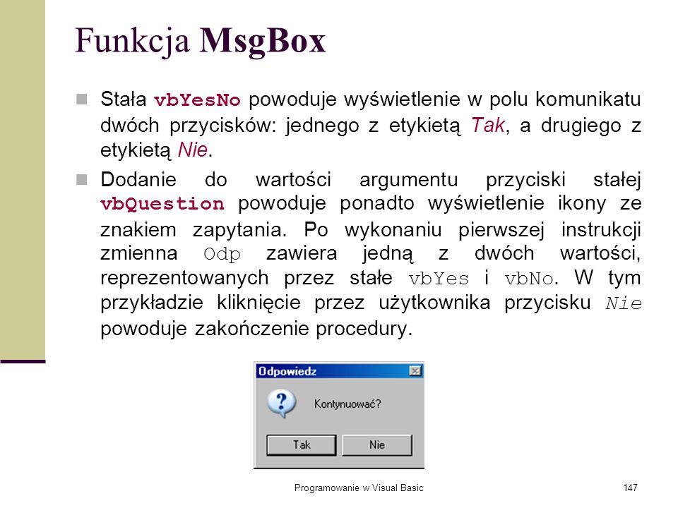 Programowanie w Visual Basic147 Funkcja MsgBox Stała vbYesNo powoduje wyświetlenie w polu komunikatu dwóch przycisków: jednego z etykietą Tak, a drugi