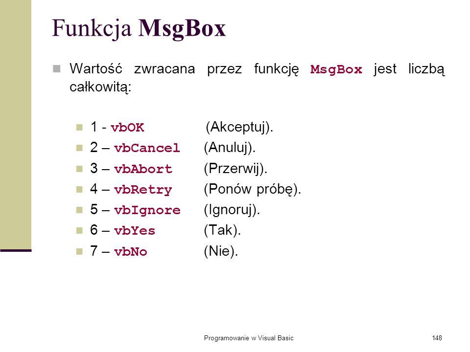 Programowanie w Visual Basic148 Funkcja MsgBox Wartość zwracana przez funkcję MsgBox jest liczbą całkowitą: 1 - vbOK (Akceptuj). 2 – vbCancel (Anuluj)