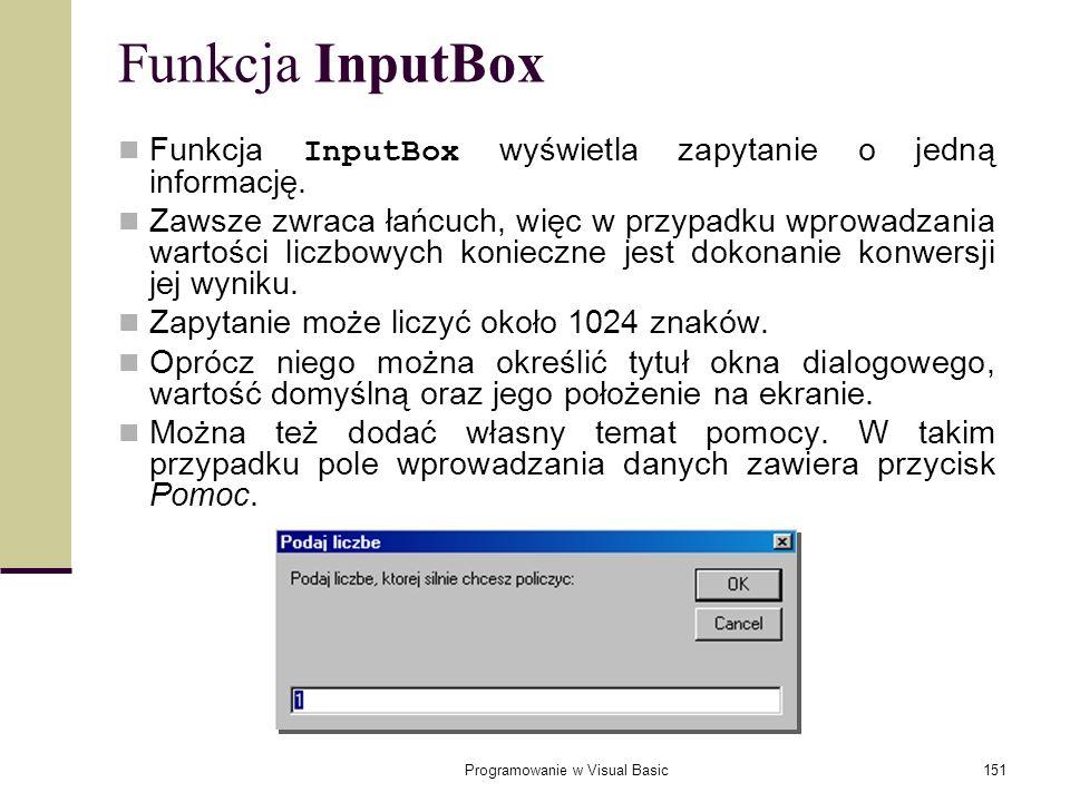 Programowanie w Visual Basic151 Funkcja InputBox Funkcja InputBox wyświetla zapytanie o jedną informację. Zawsze zwraca łańcuch, więc w przypadku wpro