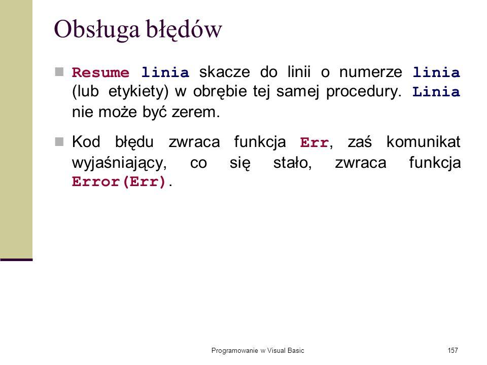Programowanie w Visual Basic157 Obsługa błędów Resume linia skacze do linii o numerze linia (lub etykiety) w obrębie tej samej procedury. Linia nie mo
