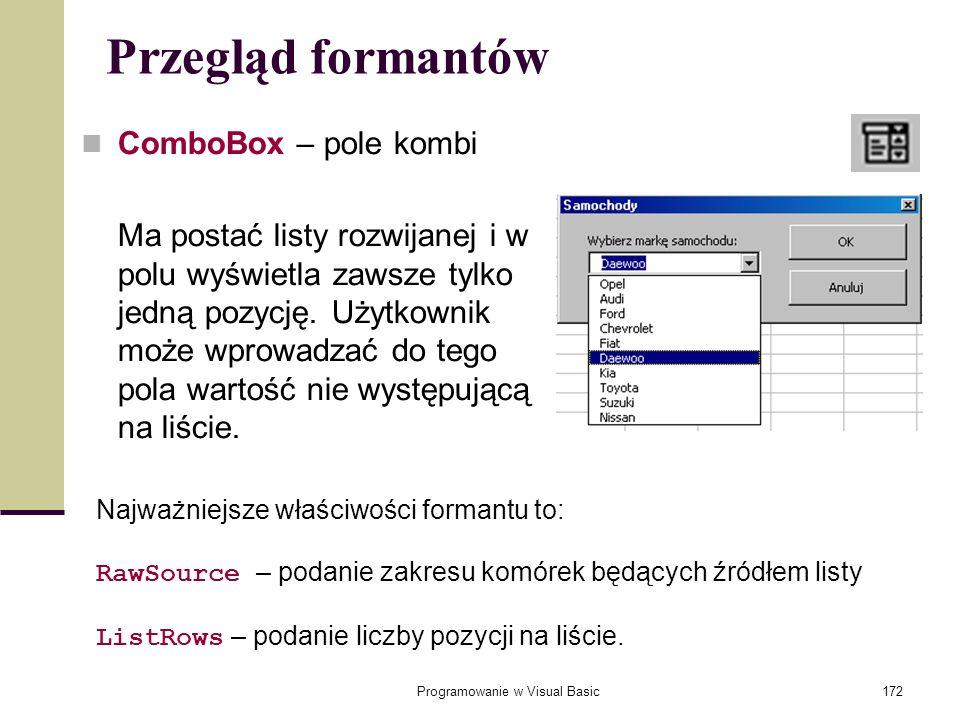 Programowanie w Visual Basic172 Przegląd formantów ComboBox – pole kombi Ma postać listy rozwijanej i w polu wyświetla zawsze tylko jedną pozycję. Uży