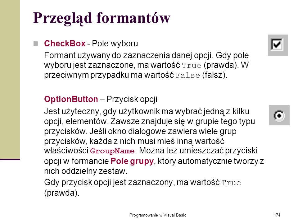 Programowanie w Visual Basic174 Przegląd formantów CheckBox - Pole wyboru Formant używany do zaznaczenia danej opcji. Gdy pole wyboru jest zaznaczone,