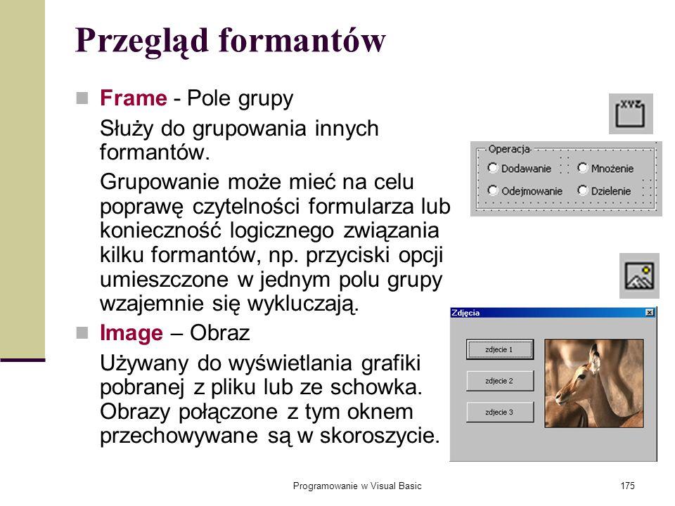 Programowanie w Visual Basic175 Przegląd formantów Frame - Pole grupy Służy do grupowania innych formantów. Grupowanie może mieć na celu poprawę czyte