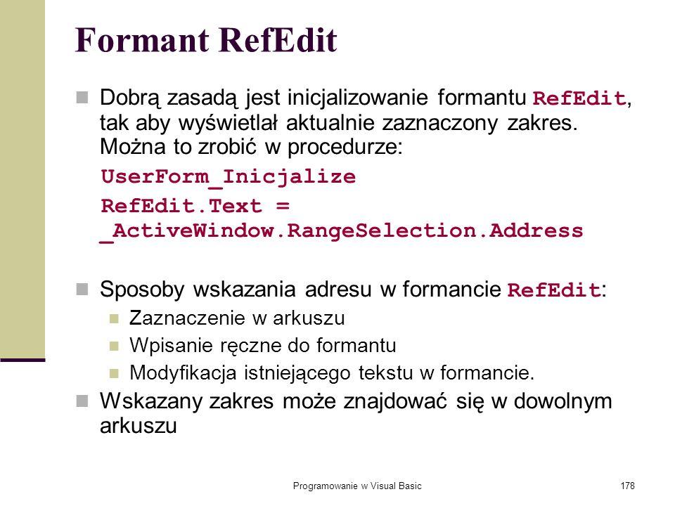 Programowanie w Visual Basic178 Formant RefEdit Dobrą zasadą jest inicjalizowanie formantu RefEdit, tak aby wyświetlał aktualnie zaznaczony zakres. Mo