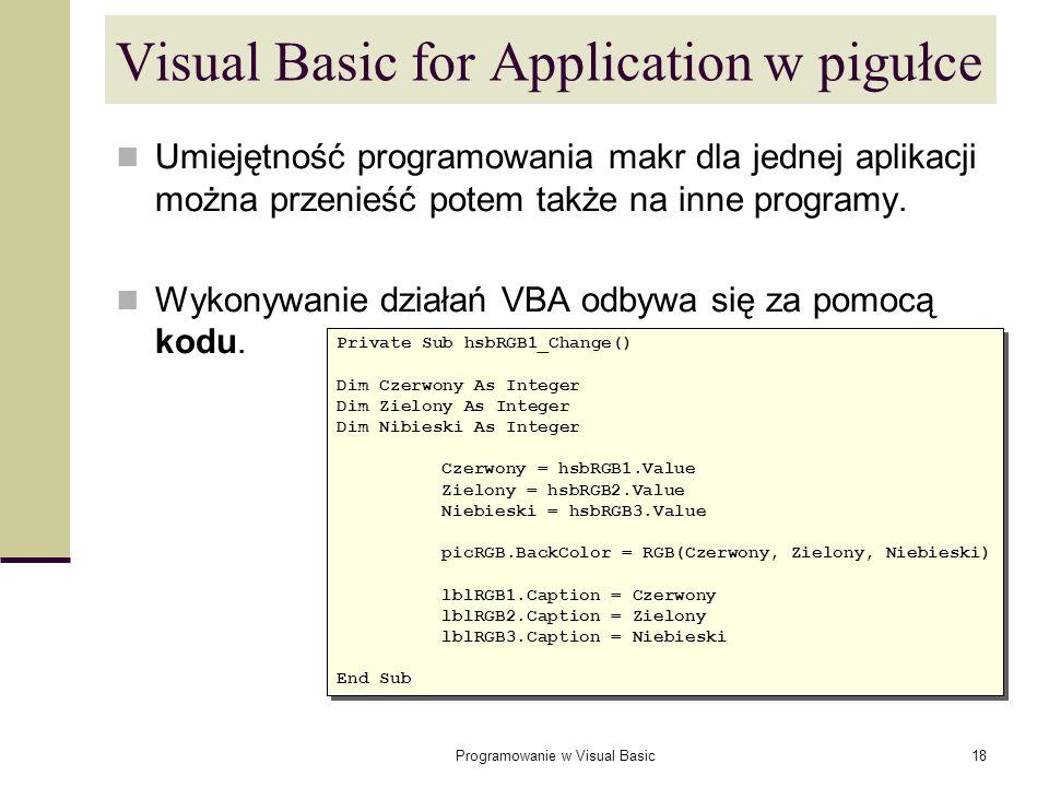 Programowanie w Visual Basic18 Visual Basic for Application w pigułce Umiejętność programowania makr dla jednej aplikacji można przenieść potem także