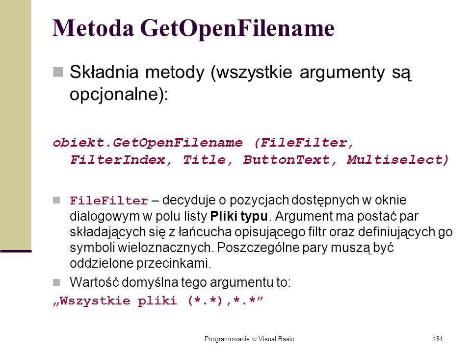 Programowanie w Visual Basic184 Metoda GetOpenFilename Składnia metody (wszystkie argumenty są opcjonalne): obiekt.GetOpenFilename (FileFilter, Filter