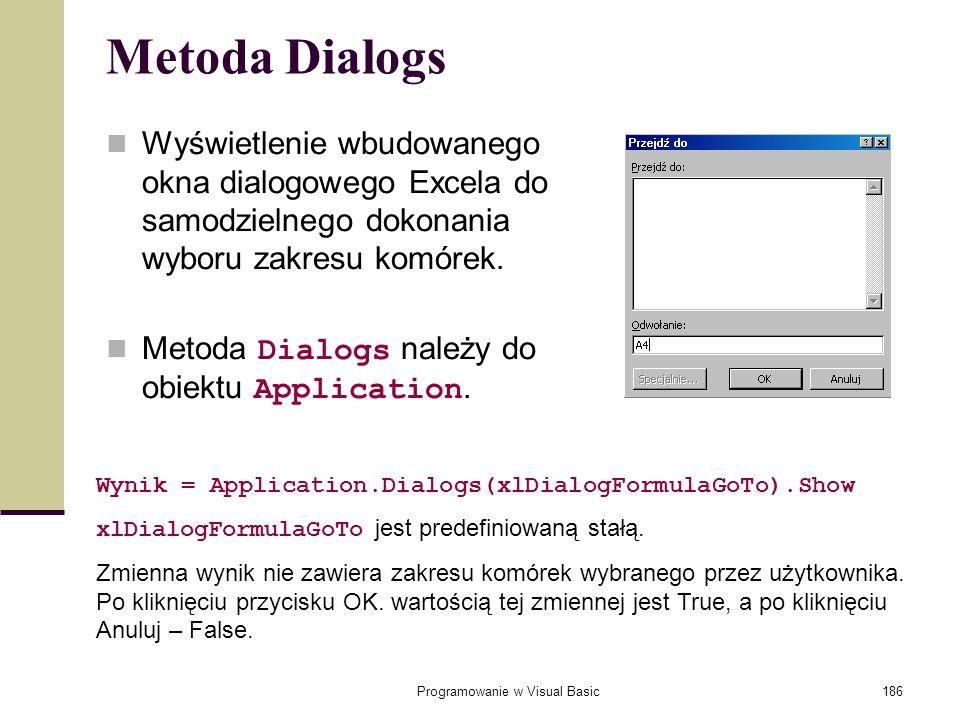 Programowanie w Visual Basic186 Metoda Dialogs Wyświetlenie wbudowanego okna dialogowego Excela do samodzielnego dokonania wyboru zakresu komórek. Met