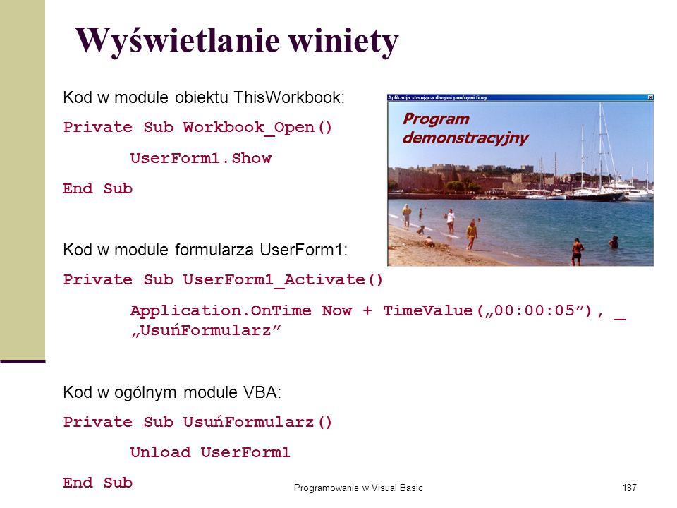 Programowanie w Visual Basic187 Wyświetlanie winiety Kod w module obiektu ThisWorkbook: Private Sub Workbook_Open() UserForm1.Show End Sub Kod w modul