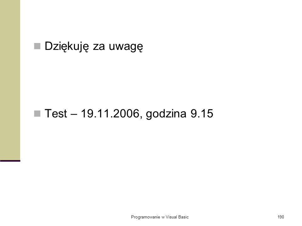 Programowanie w Visual Basic190 Dziękuję za uwagę Test – 19.11.2006, godzina 9.15