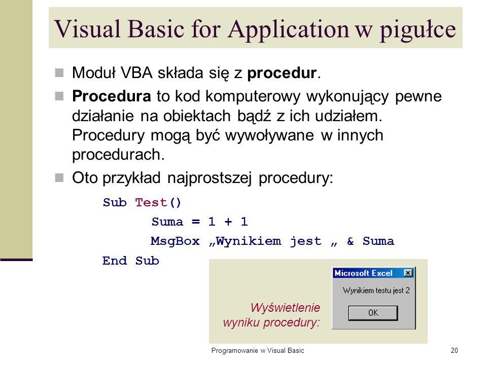 Programowanie w Visual Basic20 Visual Basic for Application w pigułce Moduł VBA składa się z procedur. Procedura to kod komputerowy wykonujący pewne d