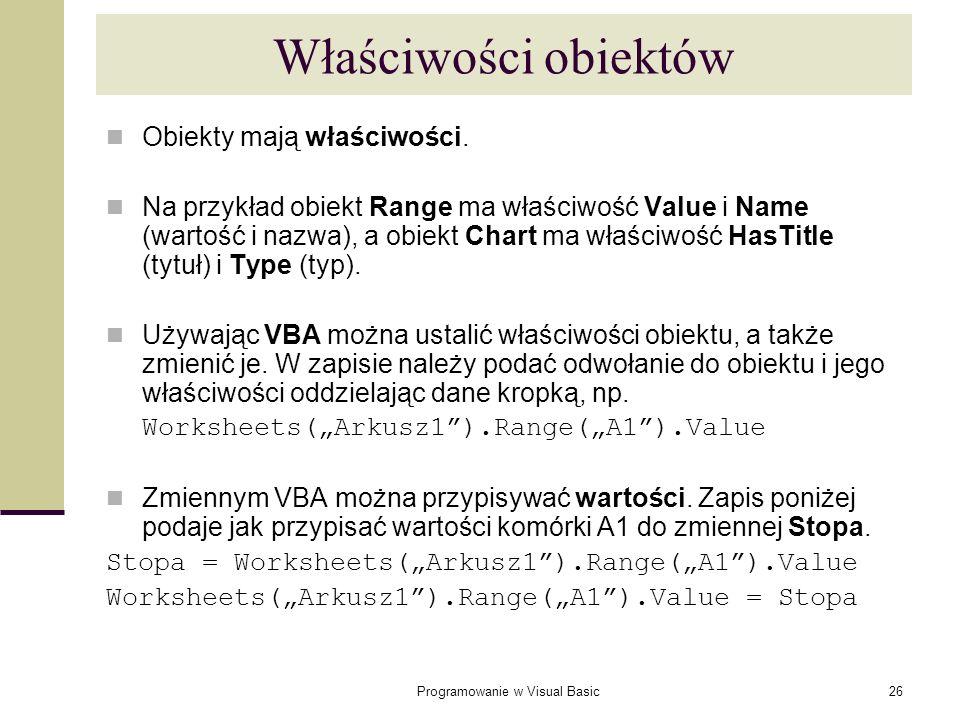 Programowanie w Visual Basic26 Właściwości obiektów Obiekty mają właściwości. Na przykład obiekt Range ma właściwość Value i Name (wartość i nazwa), a