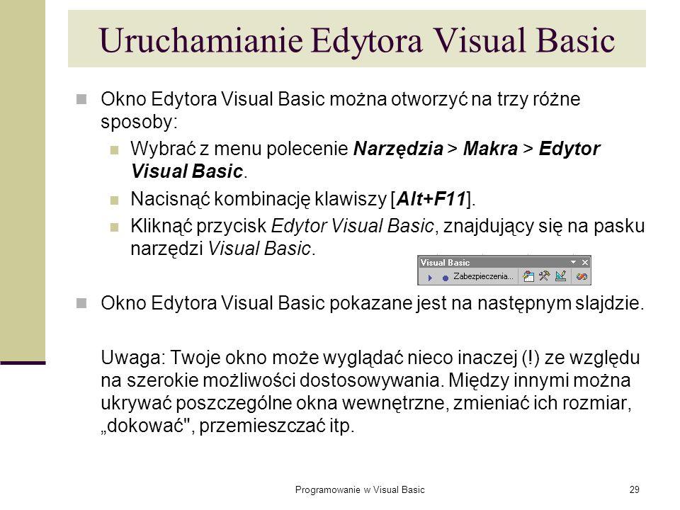 Programowanie w Visual Basic29 Uruchamianie Edytora Visual Basic Okno Edytora Visual Basic można otworzyć na trzy różne sposoby: Wybrać z menu polecen