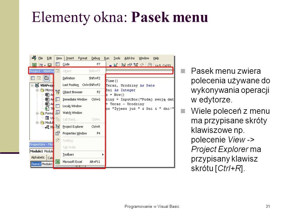 Programowanie w Visual Basic31 Elementy okna: Pasek menu Pasek menu zwiera polecenia używane do wykonywania operacji w edytorze. Wiele poleceń z menu