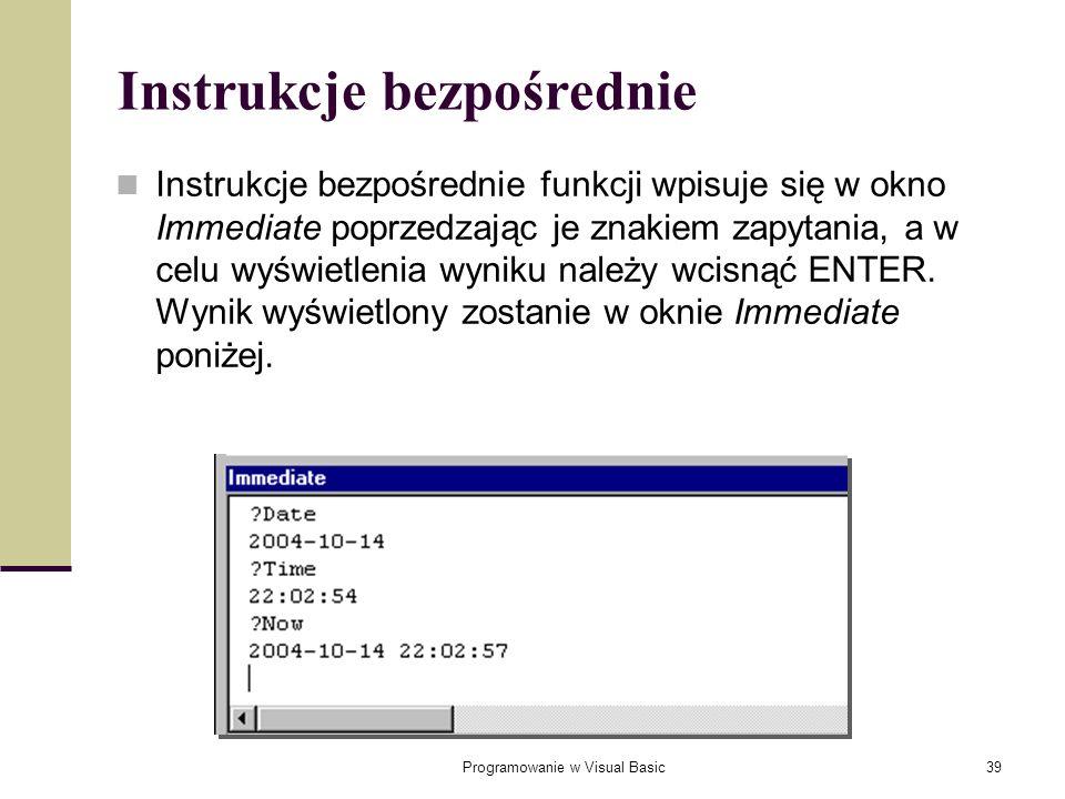Programowanie w Visual Basic39 Instrukcje bezpośrednie Instrukcje bezpośrednie funkcji wpisuje się w okno Immediate poprzedzając je znakiem zapytania,