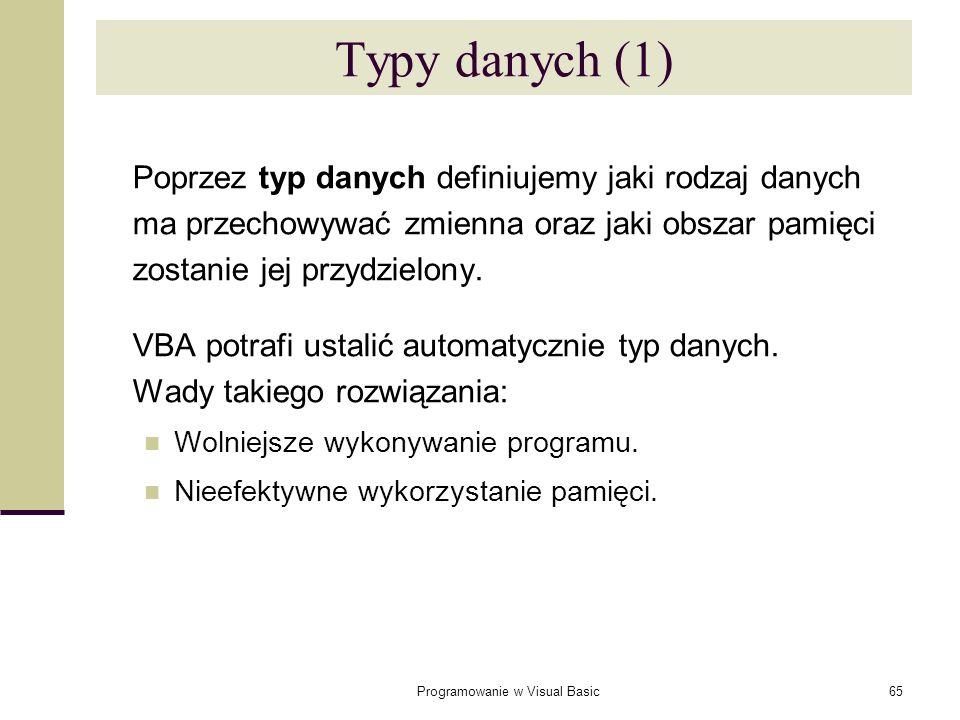 Programowanie w Visual Basic65 Typy danych (1) Poprzez typ danych definiujemy jaki rodzaj danych ma przechowywać zmienna oraz jaki obszar pamięci zost
