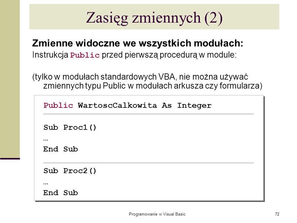 Programowanie w Visual Basic72 Zasięg zmiennych (2) Zmienne widoczne we wszystkich modułach: Instrukcja Public przed pierwszą procedurą w module: (tyl