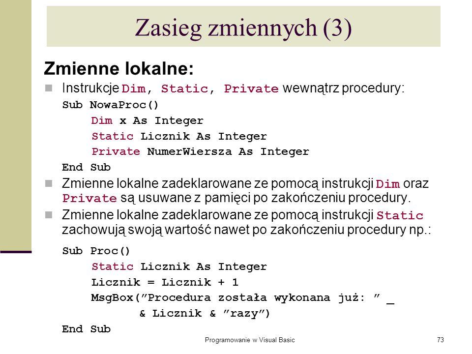 Programowanie w Visual Basic73 Zasieg zmiennych (3) Zmienne lokalne: Instrukcje Dim, Static, Private wewnątrz procedury: Sub NowaProc() Dim x As Integ