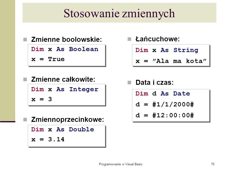 Programowanie w Visual Basic75 Stosowanie zmiennych Łańcuchowe: Dim x As String x = Ala ma kota Data i czas: Dim d As Date d = #1/1/2000# d = #12:00:0