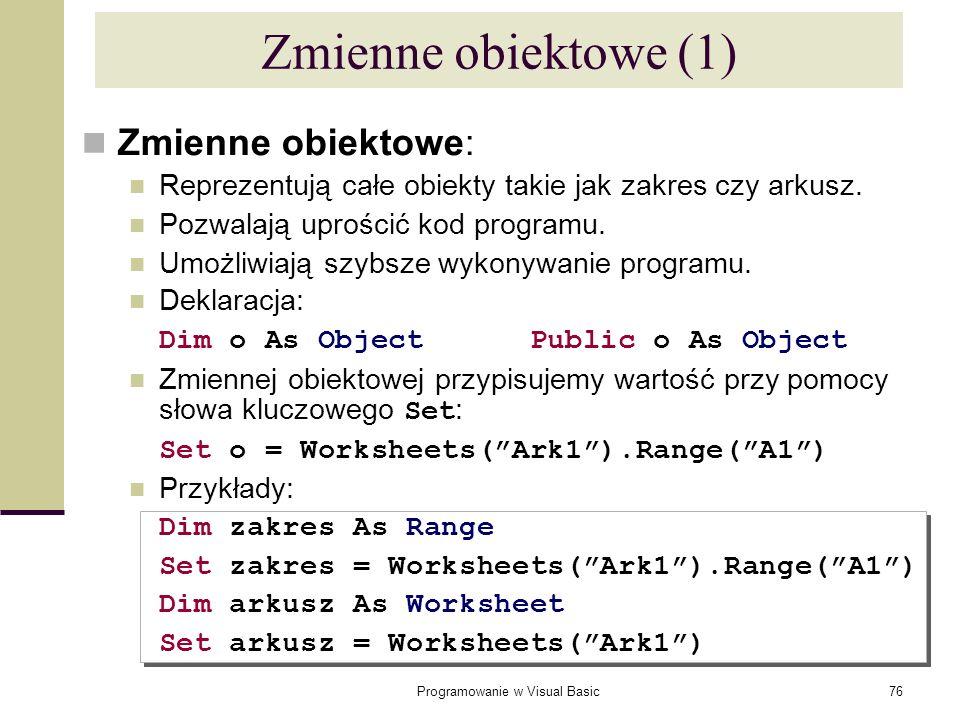 Programowanie w Visual Basic76 Zmienne obiektowe (1) Zmienne obiektowe: Reprezentują całe obiekty takie jak zakres czy arkusz. Pozwalają uprościć kod