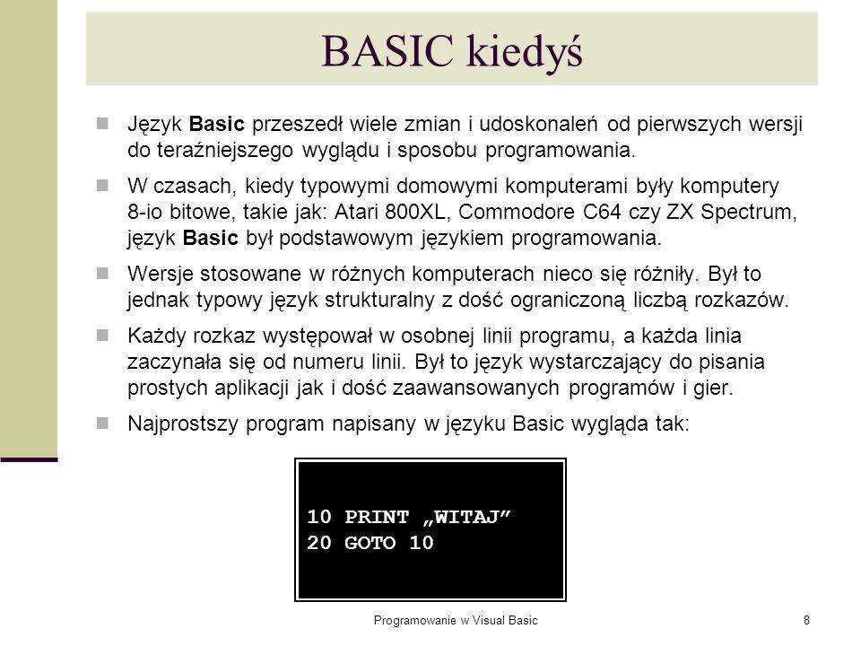 Programowanie w Visual Basic8 BASIC kiedyś Język Basic przeszedł wiele zmian i udoskonaleń od pierwszych wersji do teraźniejszego wyglądu i sposobu pr
