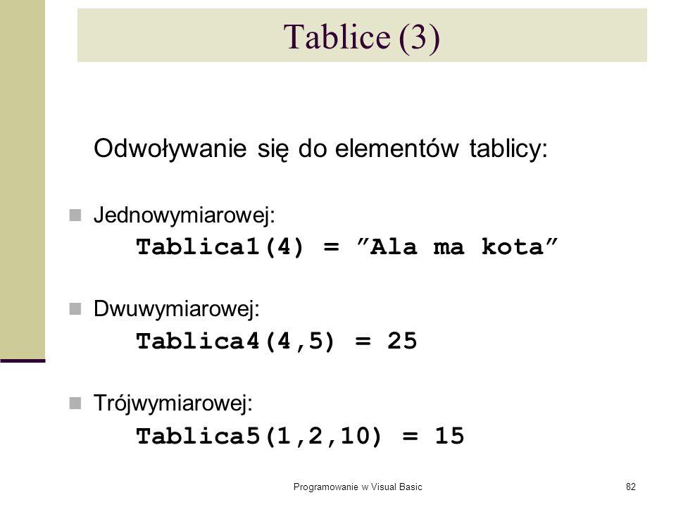 Programowanie w Visual Basic82 Tablice (3) Odwoływanie się do elementów tablicy: Jednowymiarowej: Tablica1(4) = Ala ma kota Dwuwymiarowej: Tablica4(4,