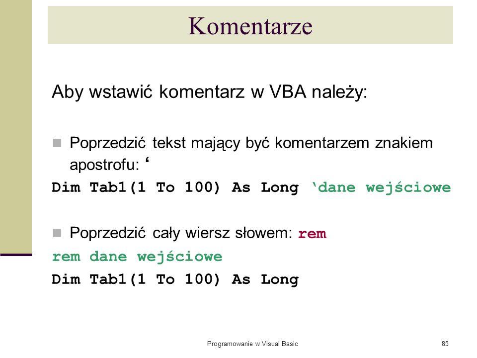 Programowanie w Visual Basic85 Komentarze Aby wstawić komentarz w VBA należy: Poprzedzić tekst mający być komentarzem znakiem apostrofu: Dim Tab1(1 To