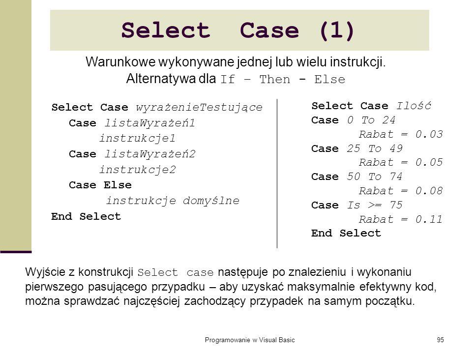 Programowanie w Visual Basic95 Select Case (1) Select Case wyrażenieTestujące Case listaWyrażeń1 instrukcje1 Case listaWyrażeń2 instrukcje2 Case Else
