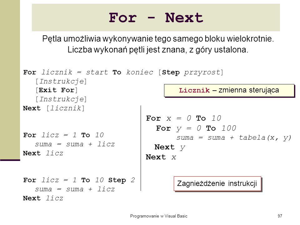 Programowanie w Visual Basic97 For - Next For licznik = start To koniec [Step przyrost] [Instrukcje] [Exit For] [Instrukcje] Next [licznik] For licz =