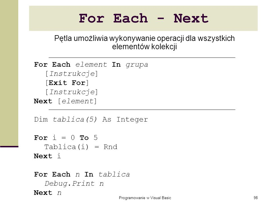 Programowanie w Visual Basic98 For Each - Next For Each element In grupa [Instrukcje] [Exit For] [Instrukcje] Next [element] Dim tablica(5) As Integer