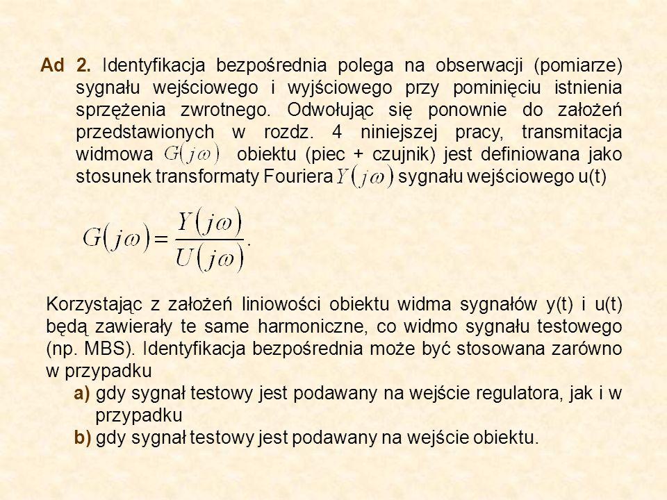 Ad 2. Identyfikacja bezpośrednia polega na obserwacji (pomiarze) sygnału wejściowego i wyjściowego przy pominięciu istnienia sprzężenia zwrotnego. Odw