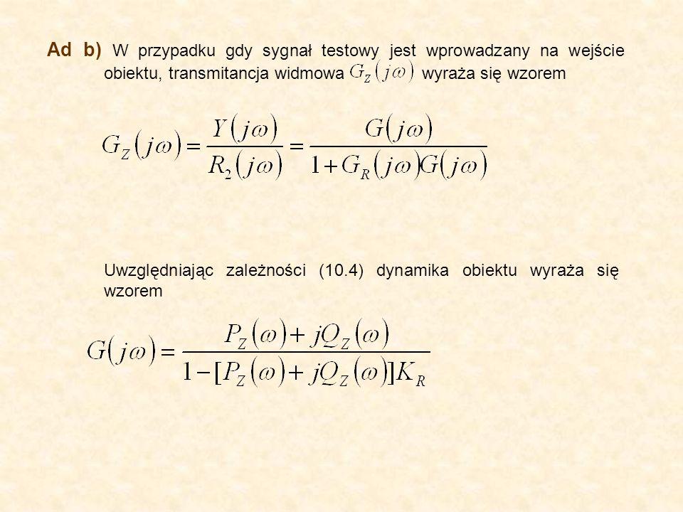 Ad b) W przypadku gdy sygnał testowy jest wprowadzany na wejście obiektu, transmitancja widmowa wyraża się wzorem Uwzględniając zależności (10.4) dynamika obiektu wyraża się wzorem