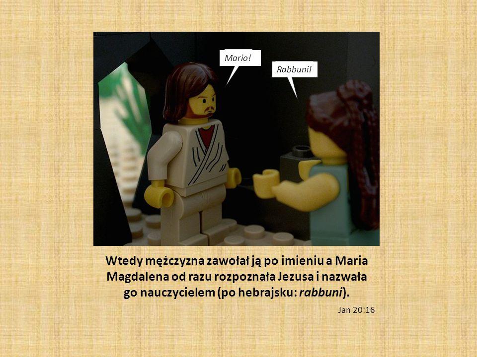 Wtedy mężczyzna zawołał ją po imieniu a Maria Magdalena od razu rozpoznała Jezusa i nazwała go nauczycielem (po hebrajsku: rabbuni). Jan 20:16 Mario!