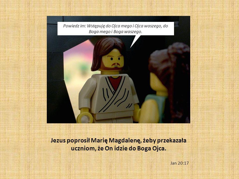 Jezus poprosił Marię Magdalenę, żeby przekazała uczniom, że On idzie do Boga Ojca. Jan 20:17 Powiedz im: Wstępuję do Ojca mego i Ojca waszego, do Boga