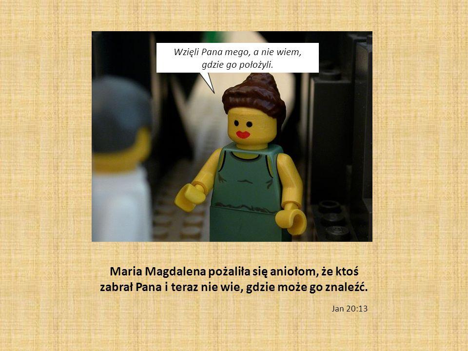 Maria Magdalena pożaliła się aniołom, że ktoś zabrał Pana i teraz nie wie, gdzie może go znaleźć. Jan 20:13 Wzięli Pana mego, a nie wiem, gdzie go poł
