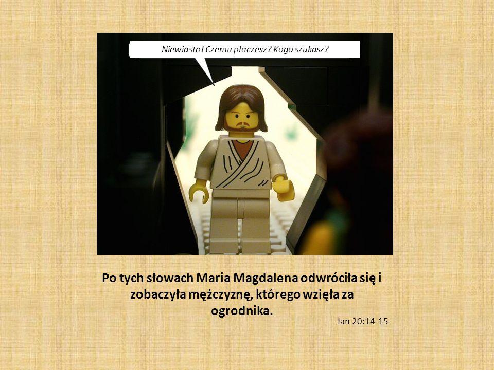 Po tych słowach Maria Magdalena odwróciła się i zobaczyła mężczyznę, którego wzięła za ogrodnika. Jan 20:14-15 Niewiasto! Czemu płaczesz? Kogo szukasz