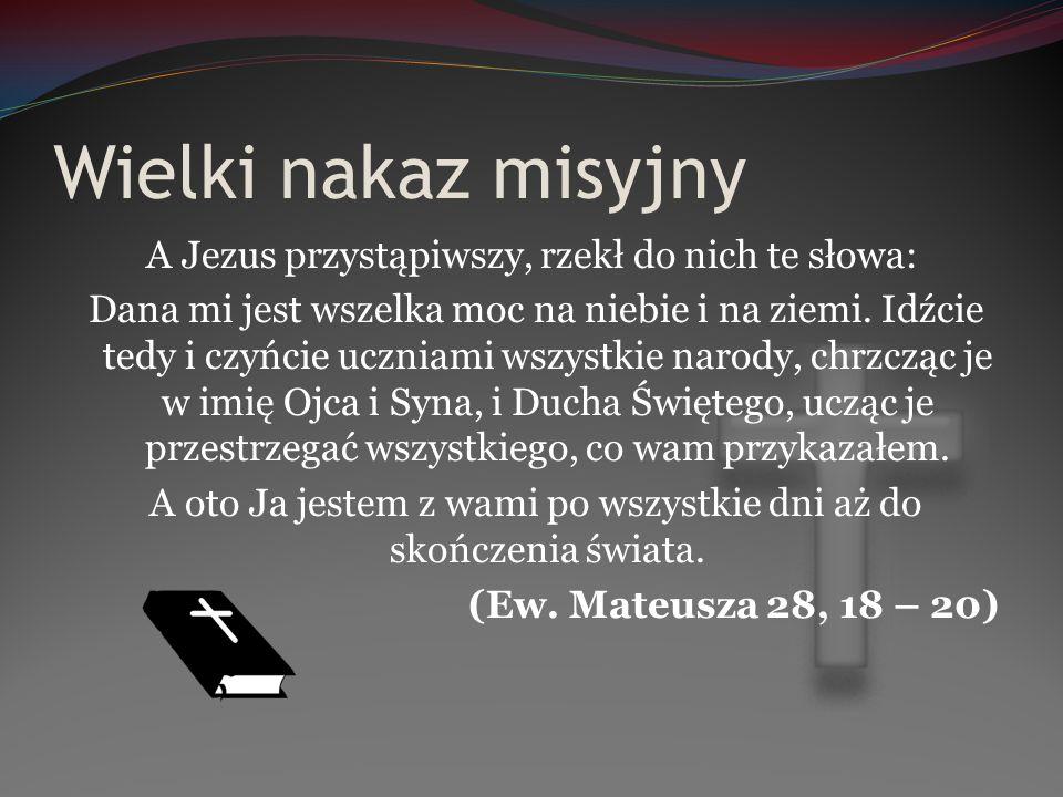 Wielki nakaz misyjny A Jezus przystąpiwszy, rzekł do nich te słowa: Dana mi jest wszelka moc na niebie i na ziemi. Idźcie tedy i czyńcie uczniami wszy