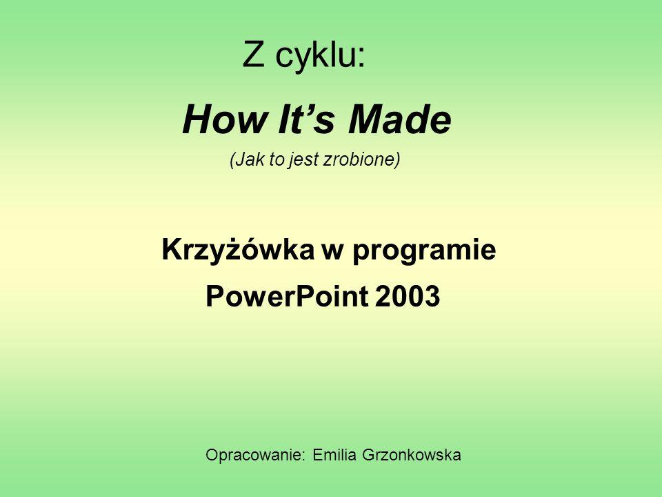Z cyklu: Krzyżówka w programie Opracowanie: Emilia Grzonkowska How Its Made (Jak to jest zrobione) PowerPoint 2003