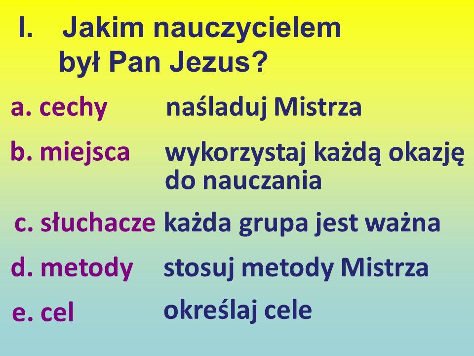 I.Jakim nauczycielem był Pan Jezus? a. cechy b. miejsca c. słuchacze d. metody e. cel naśladuj Mistrza wykorzystaj każdą okazję do nauczania każda gru