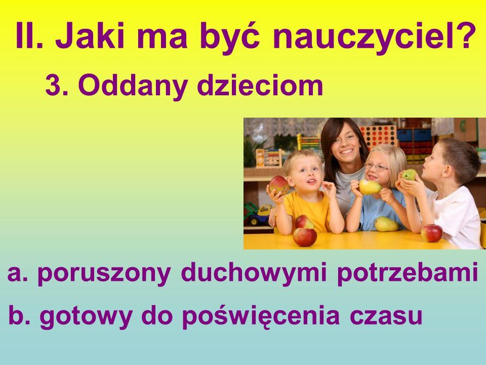 II. Jaki ma być nauczyciel. b. gotowy do poświęcenia czasu a.