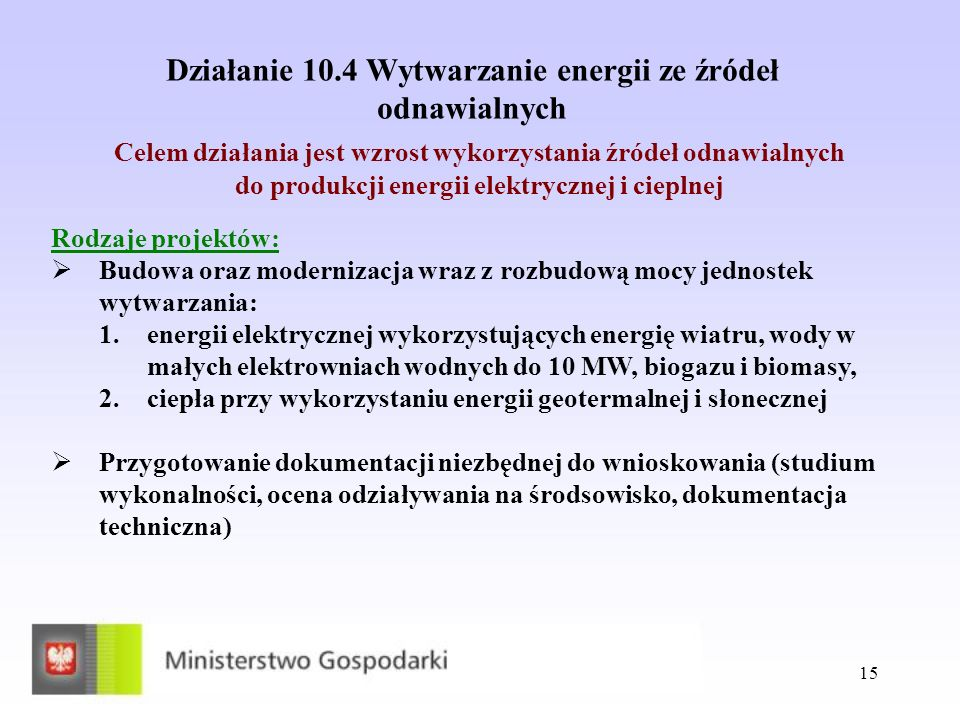 15 Działanie 10.4 Wytwarzanie energii ze źródeł odnawialnych Celem działania jest wzrost wykorzystania źródeł odnawialnych do produkcji energii elektr