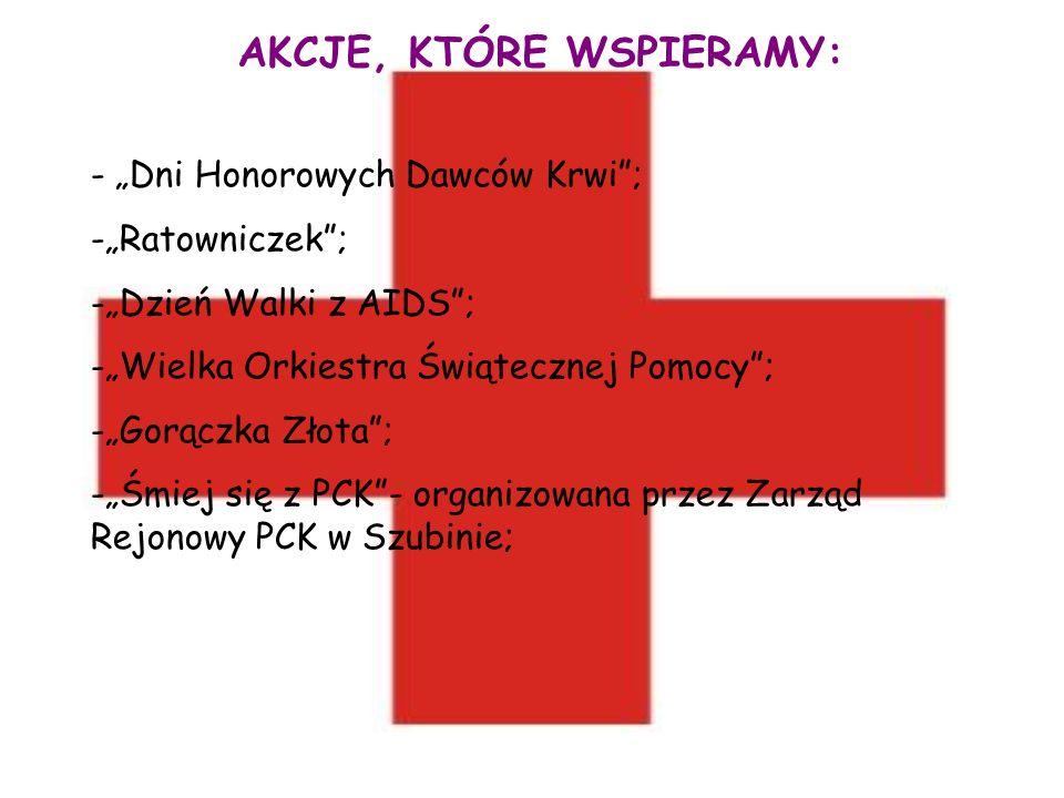 AKCJE, KTÓRE WSPIERAMY: - Dni Honorowych Dawców Krwi; -Ratowniczek; -Dzień Walki z AIDS; -Wielka Orkiestra Świątecznej Pomocy; -Gorączka Złota; -Śmiej